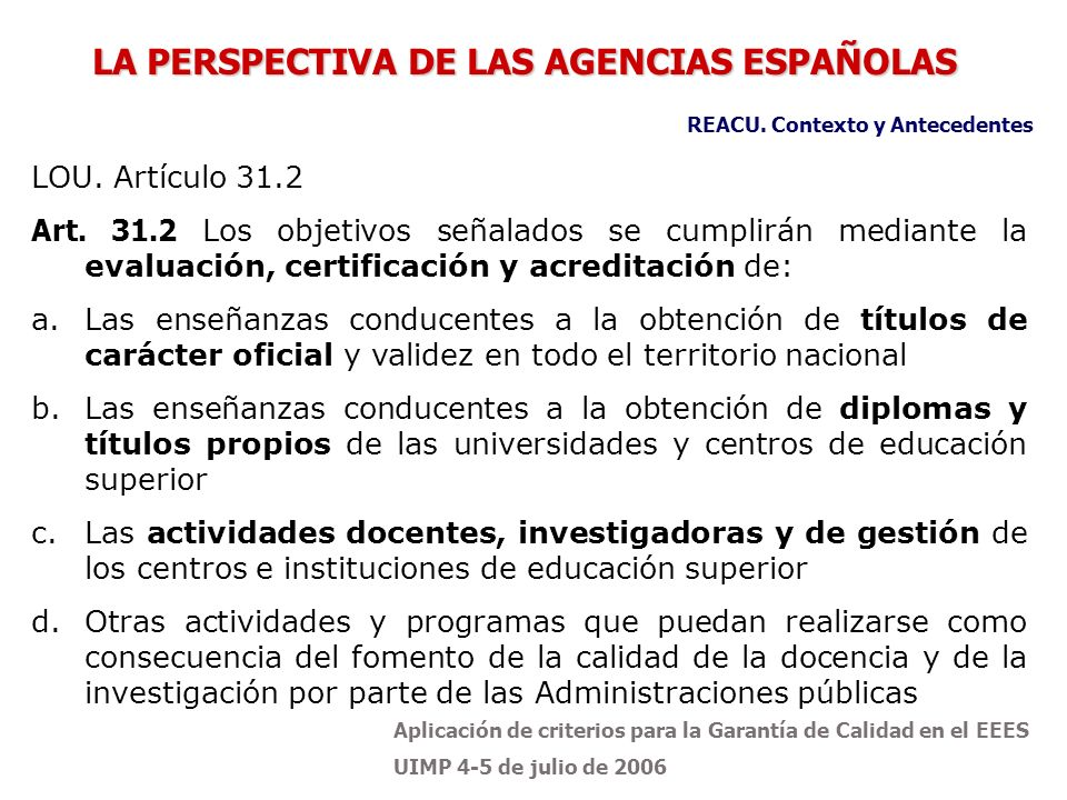 Aplicación de criterios para la Garantía de Calidad en el EEES UIMP 4-5 de julio de 2006 Objetivos de la REACU Promover y desarrollar la cooperación y el intercambio de experiencias e información, especialmente de metodologías y buenas prácticas.