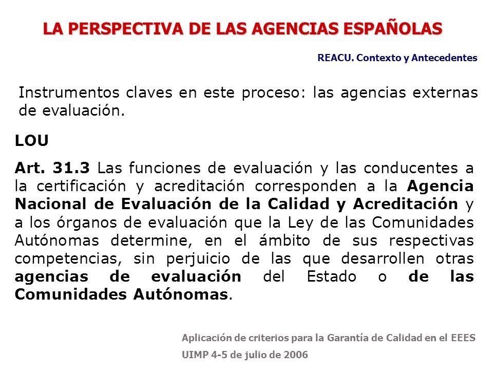 Aplicación de criterios para la Garantía de Calidad en el EEES UIMP 4-5 de julio de 2006 Antes de la LOU, dos antecedentes de agencias de calidad universitaria en España: AQU Catalunya Agencia para la Calidad del Sistema Universitario de Cataluña UCUA: Unidad de Calidad de las Universidades Andaluzas REACU.