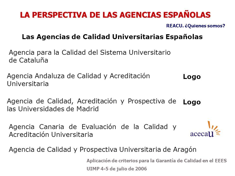 Aplicación de criterios para la Garantía de Calidad en el EEES UIMP 4-5 de julio de 2006 LA PERSPECTIVA DE LAS AGENCIAS ESPAÑOLAS Agencia Andaluza de Calidad y Acreditación Universitaria Logo Agencia de Calidad, Acreditación y Prospectiva de las Universidades de Madrid Logo Agencia Canaria de Evaluación de la Calidad y Acreditación Universitaria Agencia de Calidad y Prospectiva Universitaria de Aragón Las Agencias de Calidad Universitarias Españolas REACU.