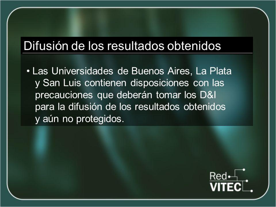 Difusión de los resultados obtenidos Las Universidades de Buenos Aires, La Plata y San Luis contienen disposiciones con las precauciones que deberán tomar los D&I para la difusión de los resultados obtenidos y aún no protegidos.