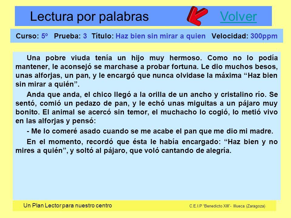 Lectura por palabras VolverVolver Un Plan Lector para nuestro centro C.E.I.P Benedicto XIII- Illueca (Zaragoza) Curso: 5º Prueba: 3 Título: Haz bien sin mirar a quien Velocidad: 300ppm Una pobre viuda tenía un hijo muy hermoso.