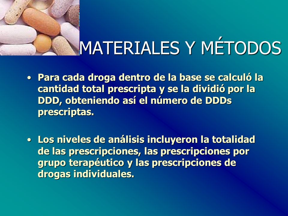 MATERIALES Y MÉTODOS Para cada droga dentro de la base se calculó la cantidad total prescripta y se la dividió por la DDD, obteniendo así el número de DDDs prescriptas.Para cada droga dentro de la base se calculó la cantidad total prescripta y se la dividió por la DDD, obteniendo así el número de DDDs prescriptas.