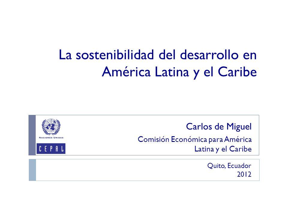 La sostenibilidad del desarrollo en América Latina y el Caribe Carlos de Miguel Comisión Económica para América Latina y el Caribe Quito, Ecuador 2012