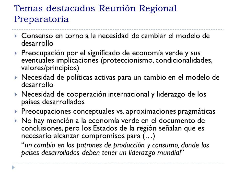 Temas destacados Reunión Regional Preparatoria Consenso en torno a la necesidad de cambiar el modelo de desarrollo Preocupación por el significado de economía verde y sus eventuales implicaciones (proteccionismo, condicionalidades, valores/principios) Necesidad de políticas activas para un cambio en el modelo de desarrollo Necesidad de cooperación internacional y liderazgo de los países desarrollados Preocupaciones conceptuales vs.