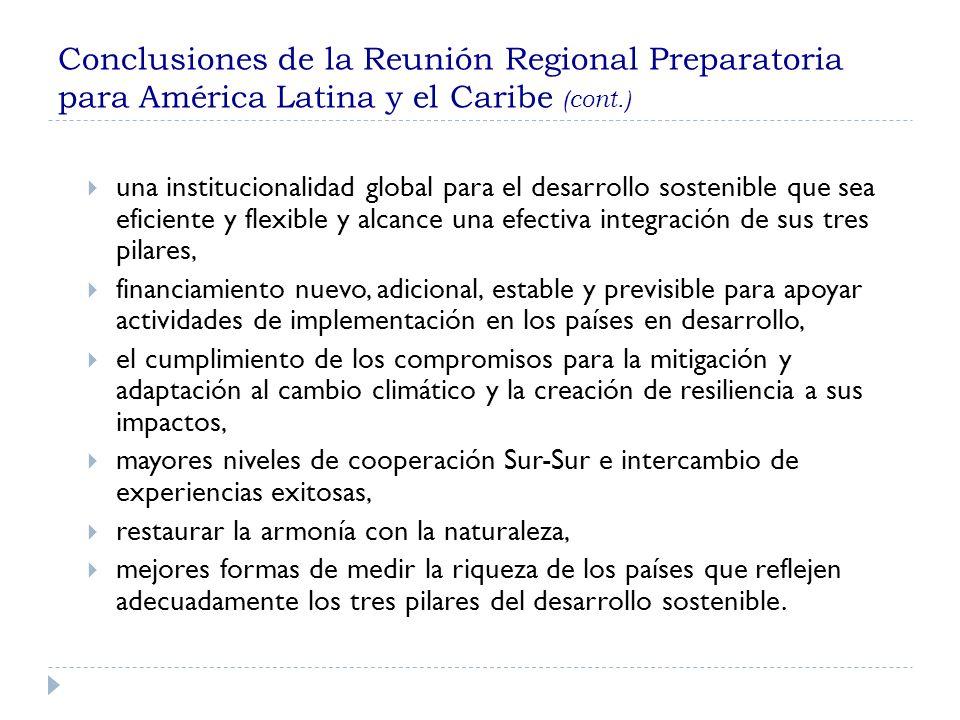 Conclusiones de la Reunión Regional Preparatoria para América Latina y el Caribe (cont.) una institucionalidad global para el desarrollo sostenible que sea eficiente y flexible y alcance una efectiva integración de sus tres pilares, financiamiento nuevo, adicional, estable y previsible para apoyar actividades de implementación en los países en desarrollo, el cumplimiento de los compromisos para la mitigación y adaptación al cambio climático y la creación de resiliencia a sus impactos, mayores niveles de cooperación Sur-Sur e intercambio de experiencias exitosas, restaurar la armonía con la naturaleza, mejores formas de medir la riqueza de los países que reflejen adecuadamente los tres pilares del desarrollo sostenible.