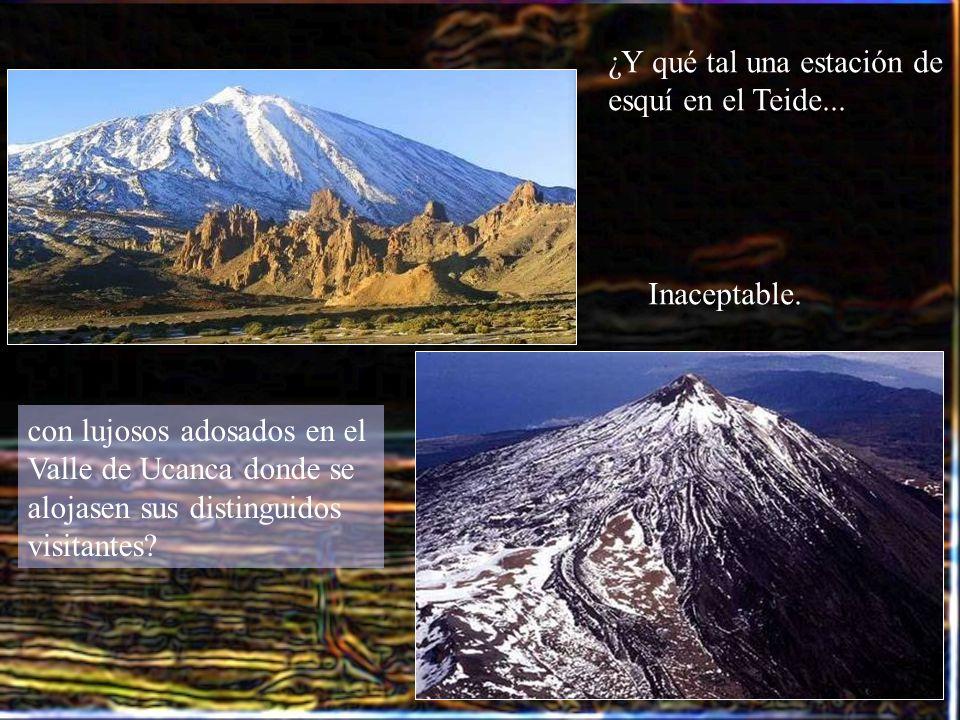 ¿Y qué tal una estación de esquí en el Teide... con lujosos adosados en el Valle de Ucanca donde se alojasen sus distinguidos visitantes? Inaceptable.