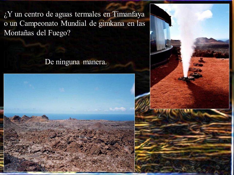 ¿Y un centro de aguas termales en Timanfaya o un Campeonato Mundial de gimkana en las Montañas del Fuego? De ninguna manera.