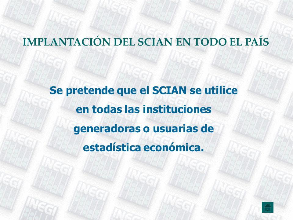 Se pretende que el SCIAN se utilice en todas las instituciones generadoras o usuarias de estadística económica. IMPLANTACIÓN DEL SCIAN EN TODO EL PAÍS