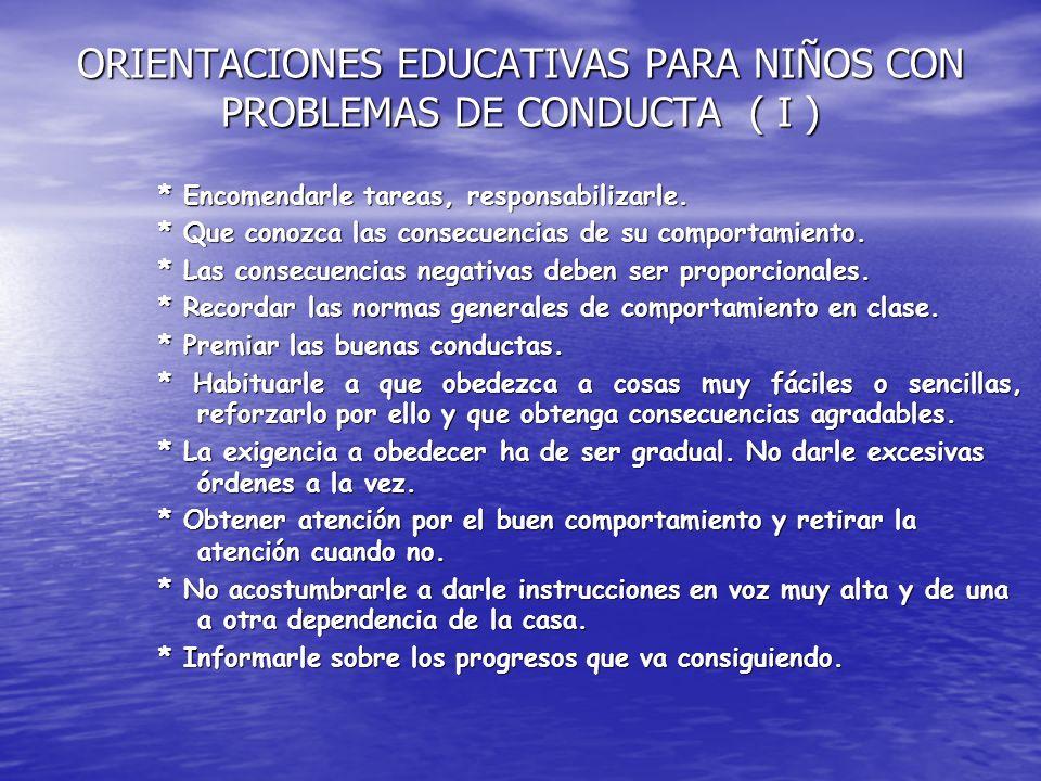 ORIENTACIONES EDUCATIVAS PARA NIÑOS CON PROBLEMAS DE CONDUCTA ( I ) * Encomendarle tareas, responsabilizarle.