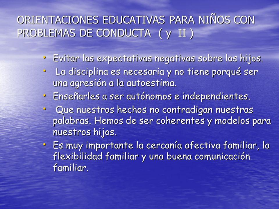 ORIENTACIONES EDUCATIVAS PARA NIÑOS CON PROBLEMAS DE CONDUCTA ( y II ) Evitar las expectativas negativas sobre los hijos.