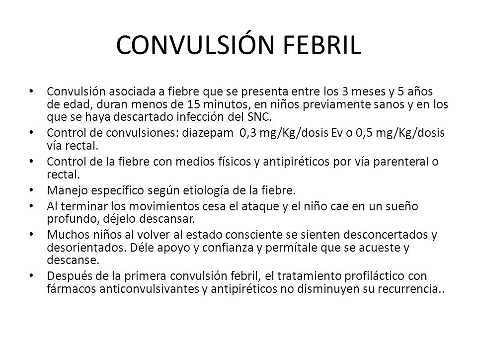 CONVULSIÓN FEBRIL Convulsión asociada a fiebre que se presenta entre los 3 meses y 5 años de edad, duran menos de 15 minutos, en niños previamente sanos y en los que se haya descartado infección del SNC.