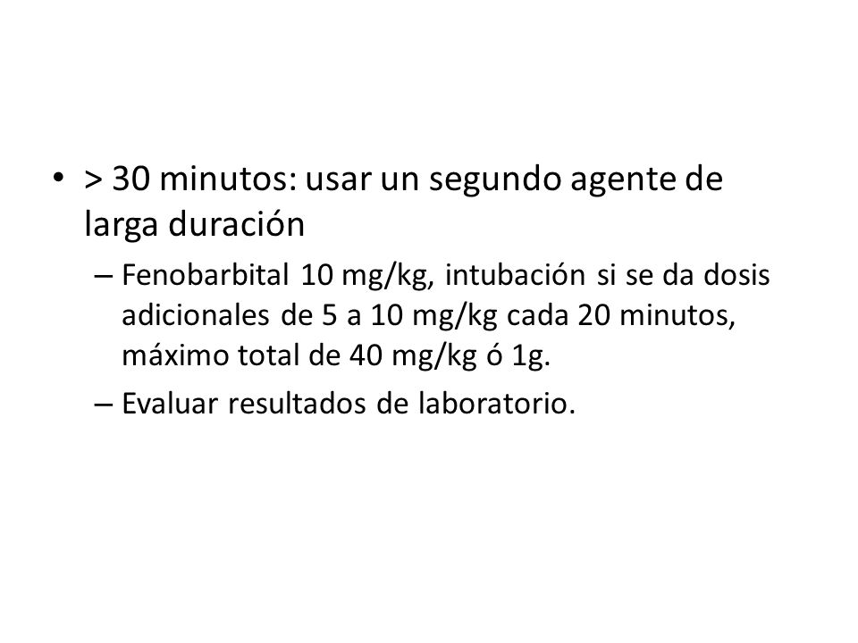 > 30 minutos: usar un segundo agente de larga duración – Fenobarbital 10 mg/kg, intubación si se da dosis adicionales de 5 a 10 mg/kg cada 20 minutos, máximo total de 40 mg/kg ó 1g.