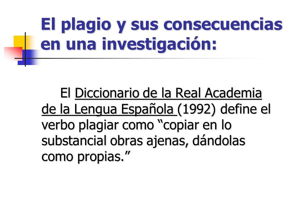 El plagio y sus consecuencias en una investigación: El Diccionario de la Real Academia de la Lengua Española (1992) define el verbo plagiar como copia