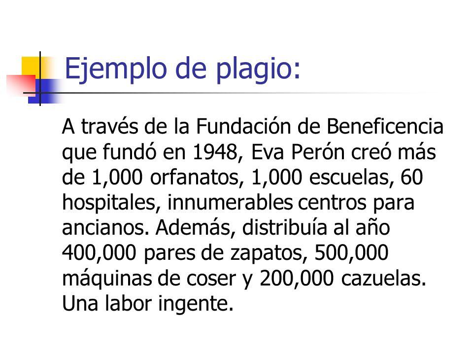 Ejemplo de plagio: A través de la Fundación de Beneficencia que fundó en 1948, Eva Perón creó más de 1,000 orfanatos, 1,000 escuelas, 60 hospitales, i