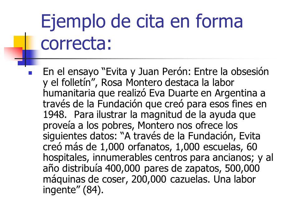 Ejemplo de cita en forma correcta: En el ensayo Evita y Juan Perón: Entre la obsesión y el folletín, Rosa Montero destaca la labor humanitaria que rea