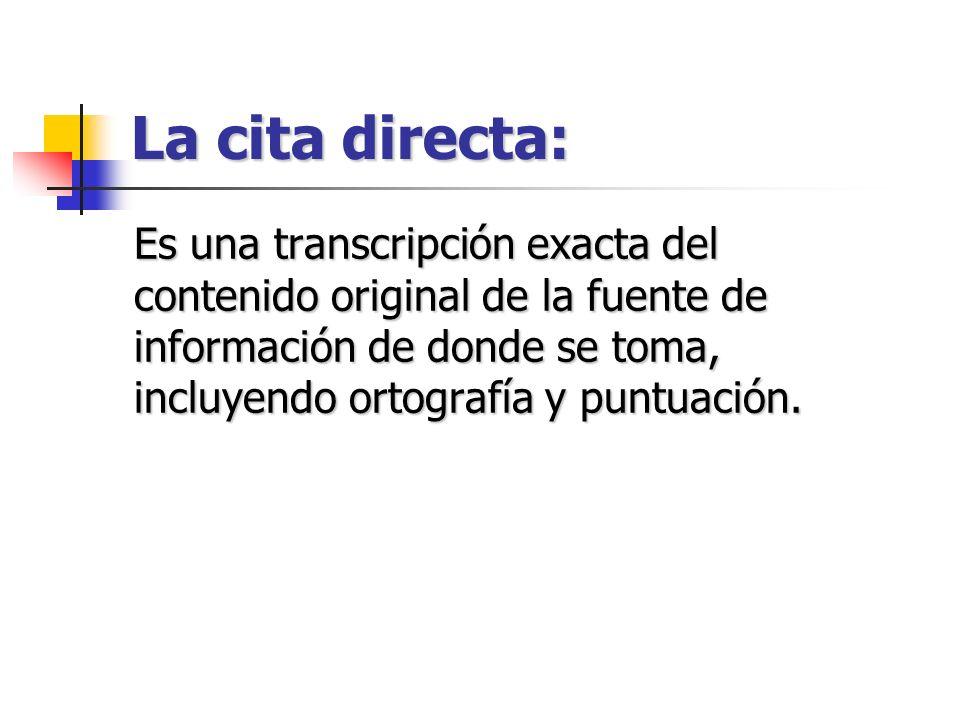 La cita directa: Es una transcripción exacta del contenido original de la fuente de información de donde se toma, incluyendo ortografía y puntuación.
