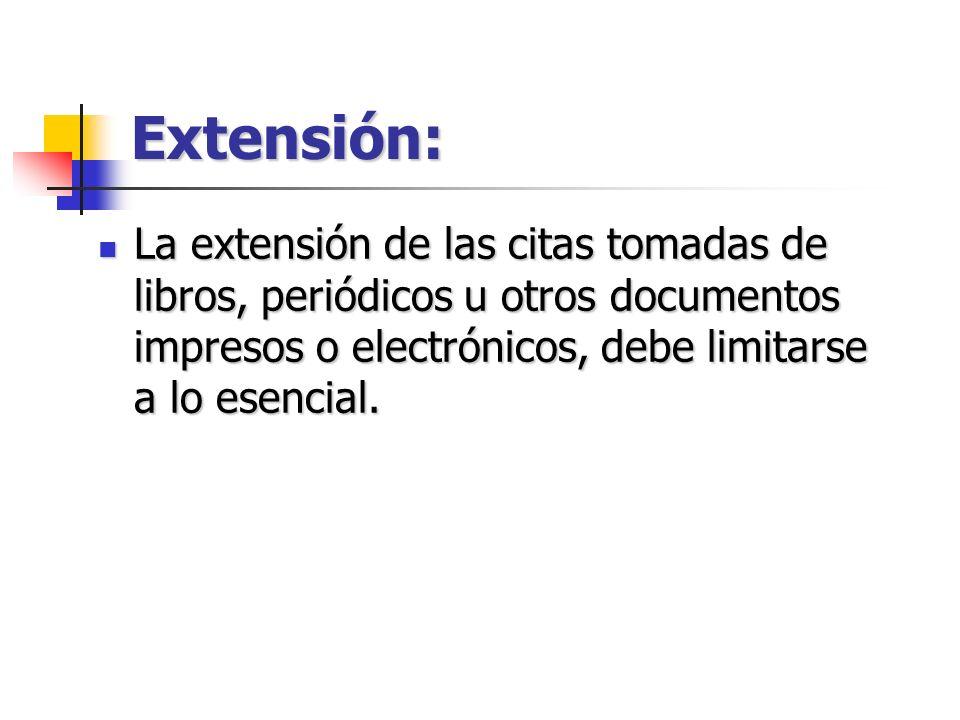 Extensión: La extensión de las citas tomadas de libros, periódicos u otros documentos impresos o electrónicos, debe limitarse a lo esencial. La extens