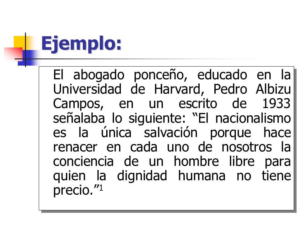Ejemplo: El abogado ponceño, educado en la Universidad de Harvard, Pedro Albizu Campos, en un escrito de 1933 señalaba lo siguiente: El nacionalismo e