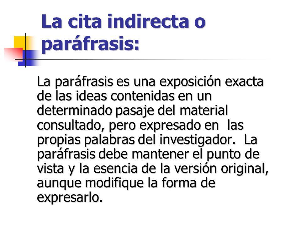 La cita indirecta o paráfrasis: La paráfrasis es una exposición exacta de las ideas contenidas en un determinado pasaje del material consultado, pero