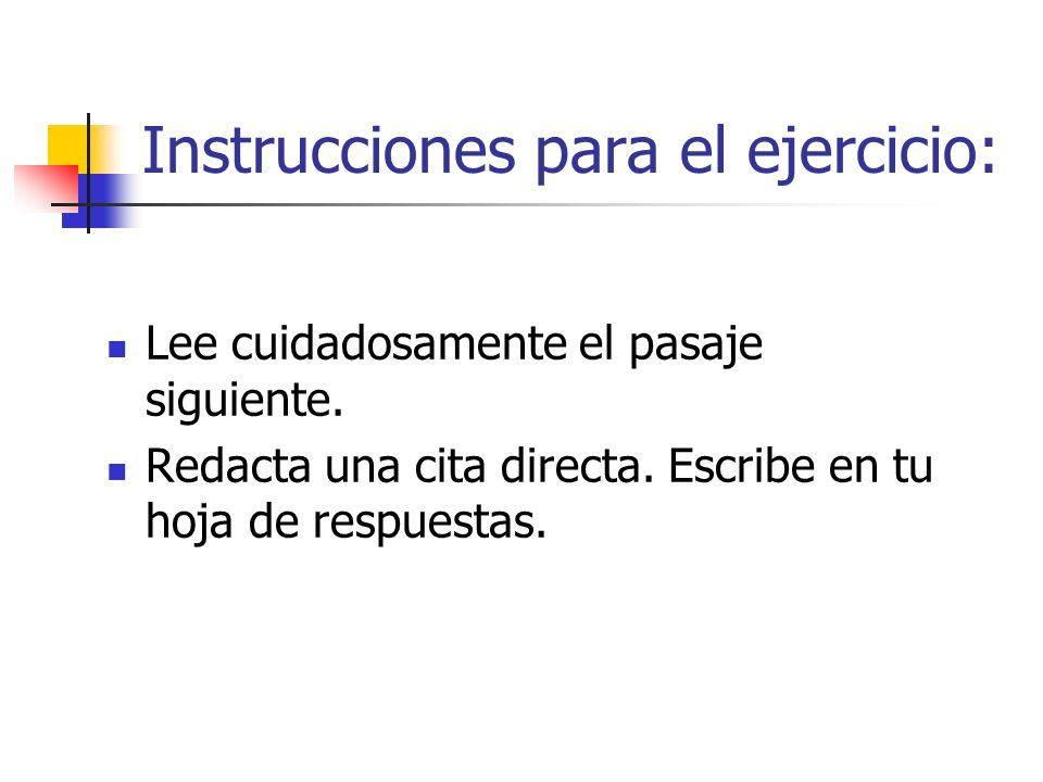 Instrucciones para el ejercicio: Lee cuidadosamente el pasaje siguiente. Redacta una cita directa. Escribe en tu hoja de respuestas.