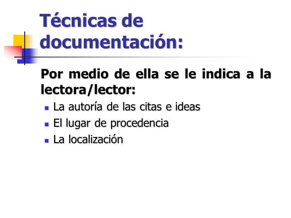 Técnicas de documentación: Por medio de ella se le indica a la lectora/lector: La autoría de las citas e ideas La autoría de las citas e ideas El luga