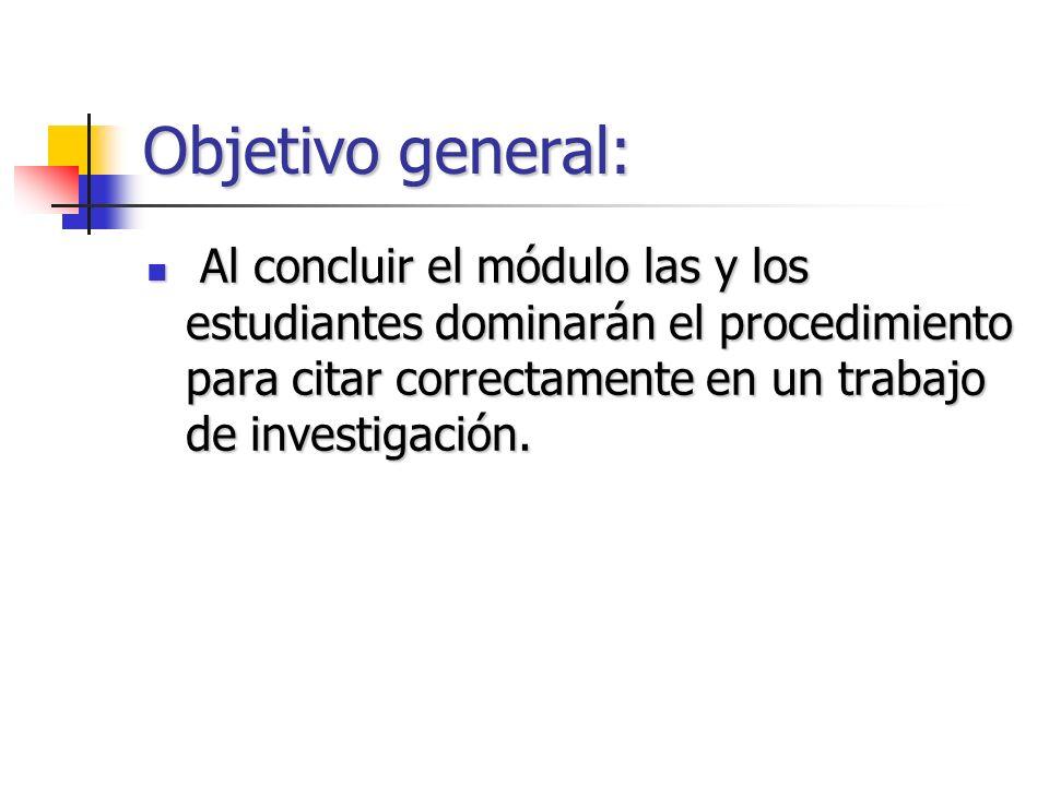 Objetivo general: Al concluir el módulo las y los estudiantes dominarán el procedimiento para citar correctamente en un trabajo de investigación. Al c