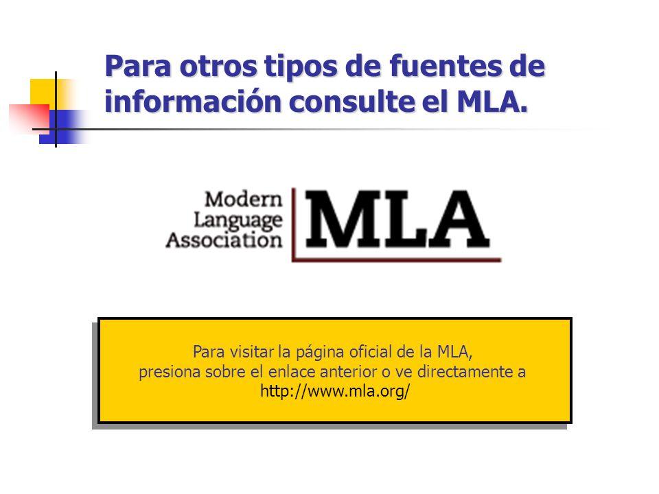 Para otros tipos de fuentes de información consulte el MLA. Para visitar la página oficial de la MLA, presiona sobre el enlace anterior o ve directame