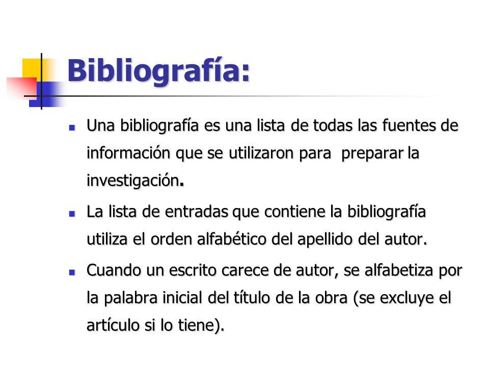 Bibliografía: Una bibliografía es una lista de todas las fuentes de información que se utilizaron para preparar la investigación. Una bibliografía es