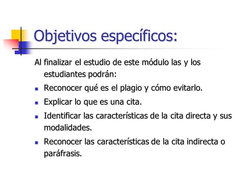 Objetivos específicos: Al finalizar el estudio de este módulo las y los estudiantes podrán: Reconocer qué es el plagio y cómo evitarlo. Reconocer qué