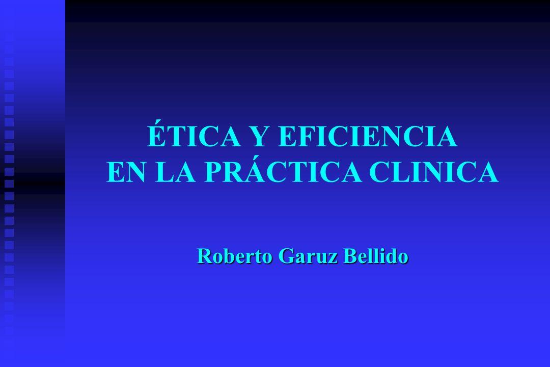 ÉTICA Y EFICIENCIA EN LA PRÁCTICA CLINICA Roberto Garuz Bellido