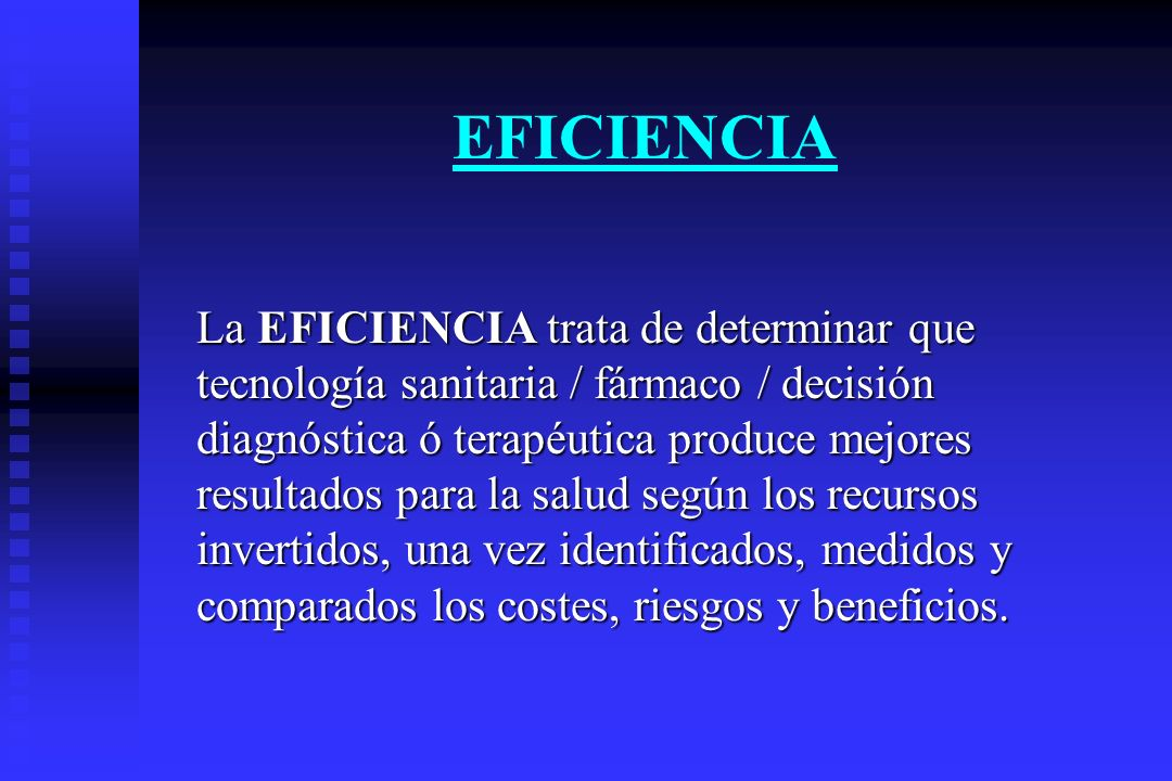EFICIENCIA La EFICIENCIA trata de determinar que tecnología sanitaria / fármaco / decisión diagnóstica ó terapéutica produce mejores resultados para l