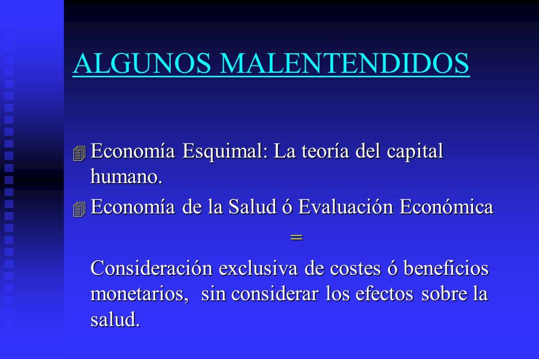 ALGUNOS MALENTENDIDOS 4 Economía Esquimal: La teoría del capital humano. 4 Economía de la Salud ó Evaluación Económica = Consideración exclusiva de co