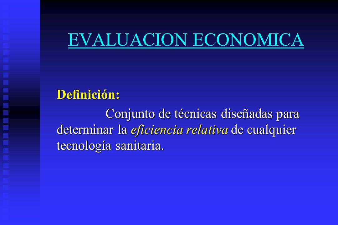 EVALUACION ECONOMICA Definición: Conjunto de técnicas diseñadas para determinar la eficiencia relativa relativa de cualquier tecnología sanitaria.