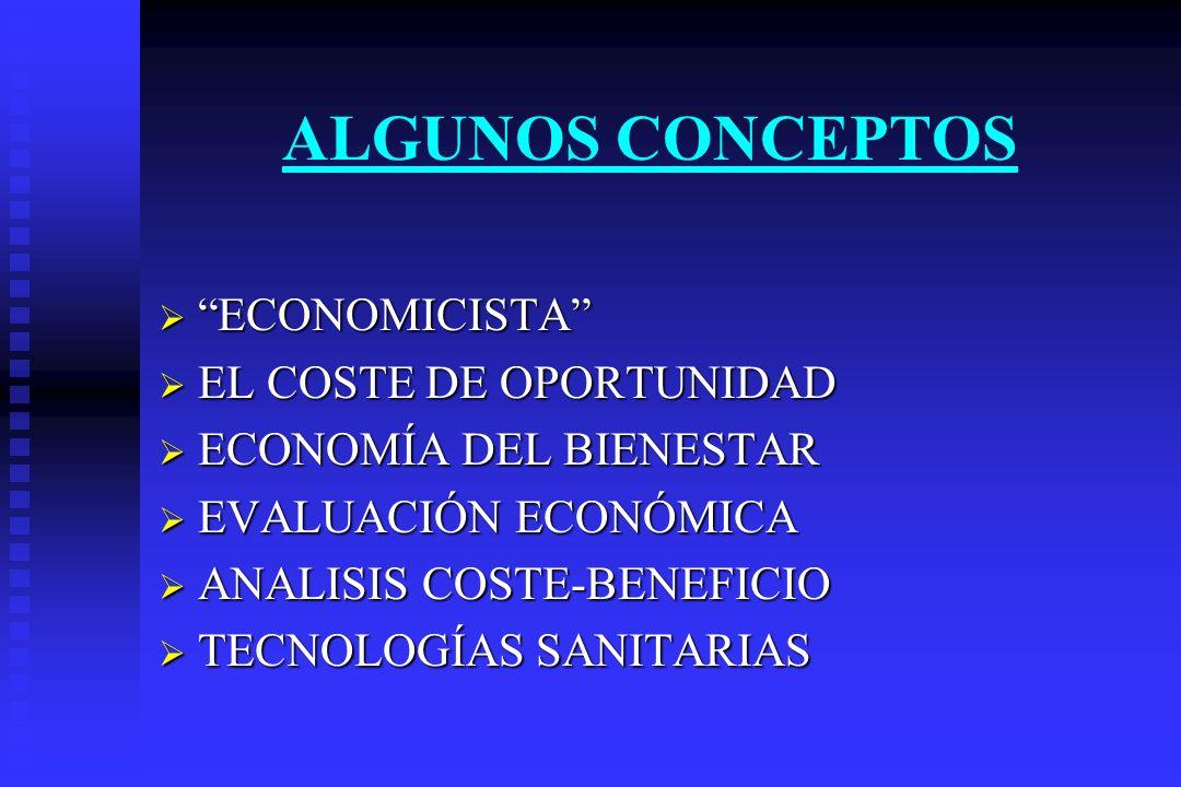 ALGUNOS CONCEPTOS ECONOMICISTA ECONOMICISTA EL COSTE DE OPORTUNIDAD EL COSTE DE OPORTUNIDAD ECONOMÍA DEL BIENESTAR ECONOMÍA DEL BIENESTAR EVALUACIÓN E