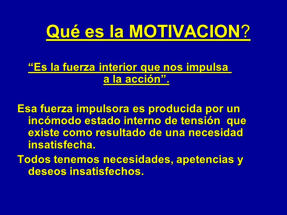 Qué es la MOTIVACION? Es la fuerza interior que nos impulsa a la acción. Esa fuerza impulsora es producida por un incómodo estado interno de tensión q