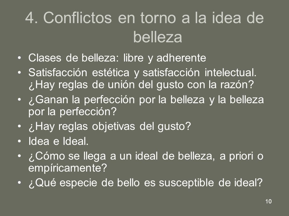 10 4. Conflictos en torno a la idea de belleza Clases de belleza: libre y adherente Satisfacción estética y satisfacción intelectual. ¿Hay reglas de u