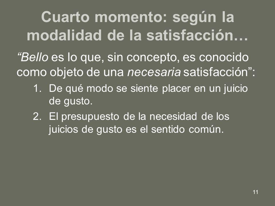 11 Cuarto momento: según la modalidad de la satisfacción… Bello es lo que, sin concepto, es conocido como objeto de una necesaria satisfacción: 1.De q