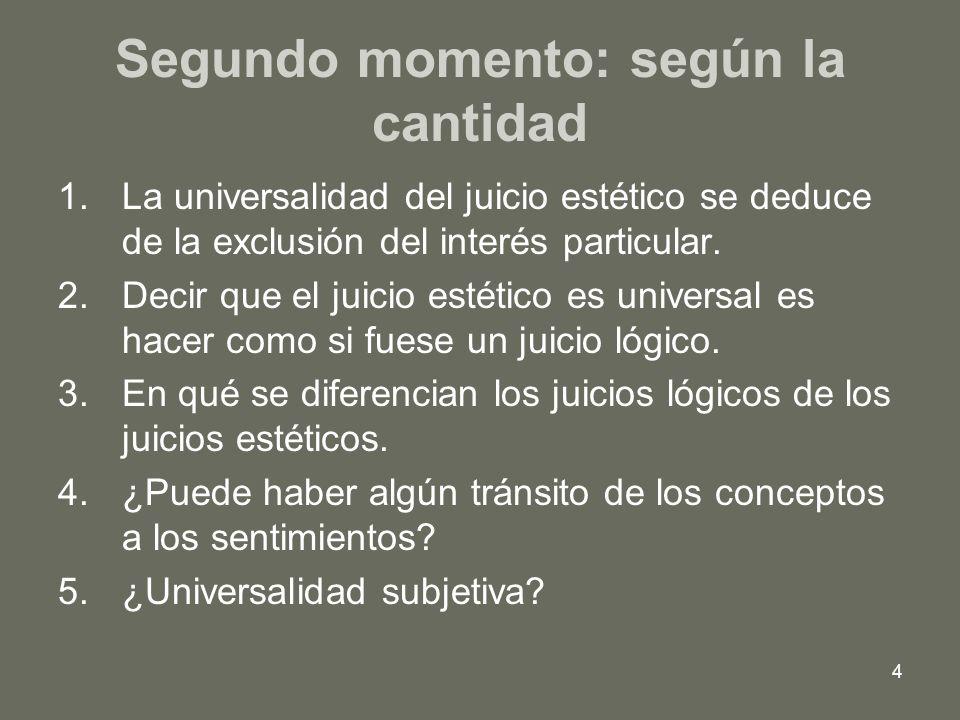 4 Segundo momento: según la cantidad 1.La universalidad del juicio estético se deduce de la exclusión del interés particular. 2.Decir que el juicio es