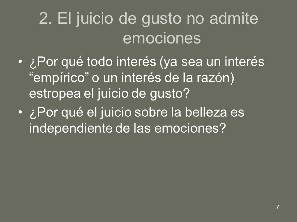 7 2. El juicio de gusto no admite emociones ¿Por qué todo interés (ya sea un interés empírico o un interés de la razón) estropea el juicio de gusto? ¿