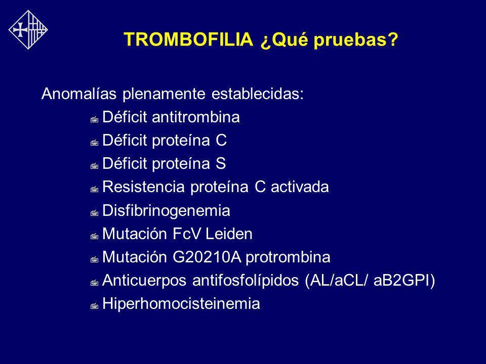 TROMBOFILIA ¿Qué pruebas? Anomalías plenamente establecidas: 7 Déficit antitrombina 7 Déficit proteína C 7 Déficit proteína S 7 Resistencia proteína C