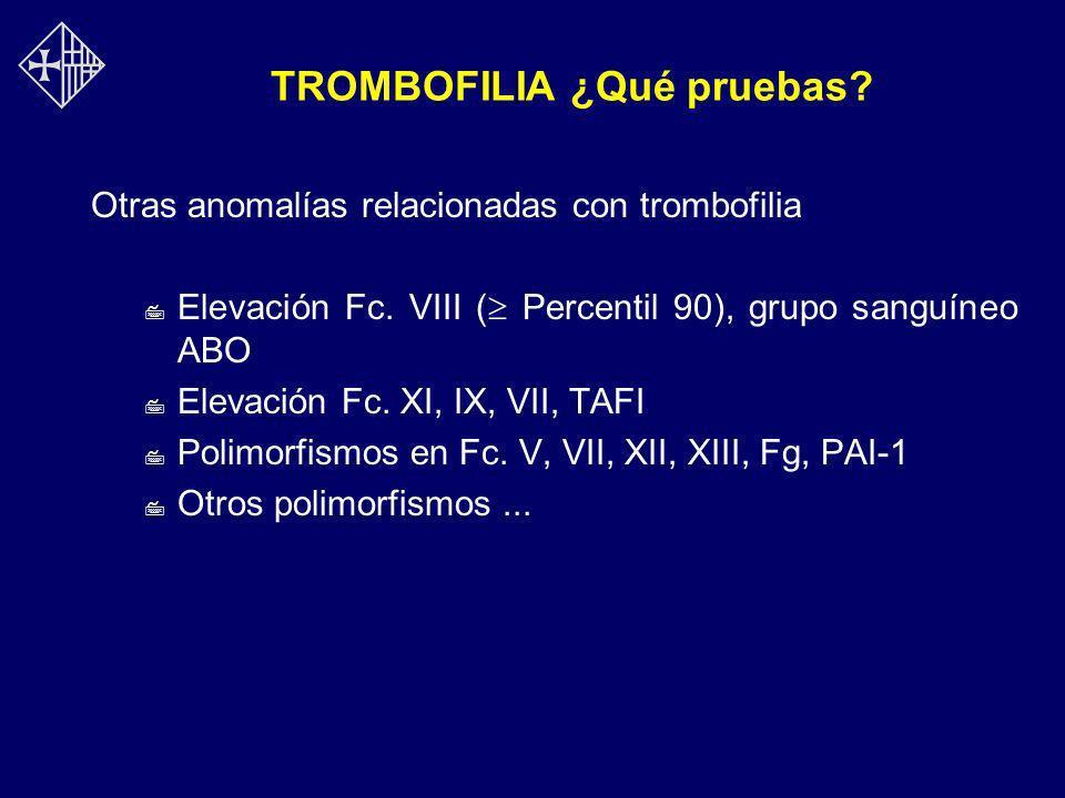 TROMBOFILIA ¿Qué pruebas? Otras anomalías relacionadas con trombofilia 7 Elevación Fc. VIII ( Percentil 90), grupo sanguíneo ABO 7 Elevación Fc. XI, I