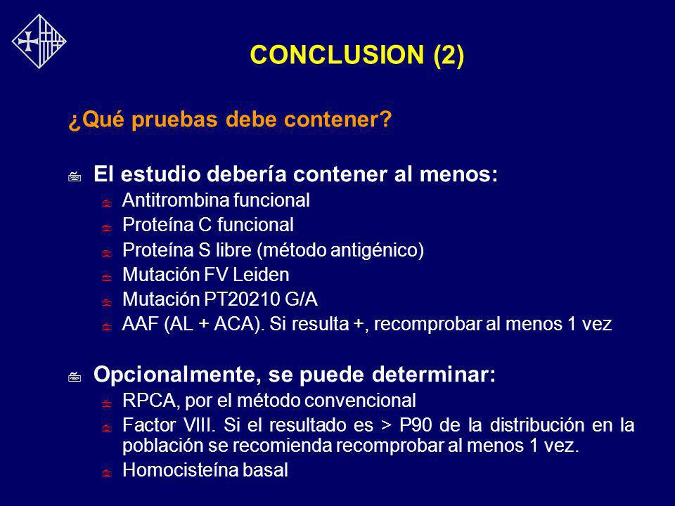 CONCLUSION (2) ¿Qué pruebas debe contener? 7 El estudio debería contener al menos: 7 Antitrombina funcional 7 Proteína C funcional 7 Proteína S libre