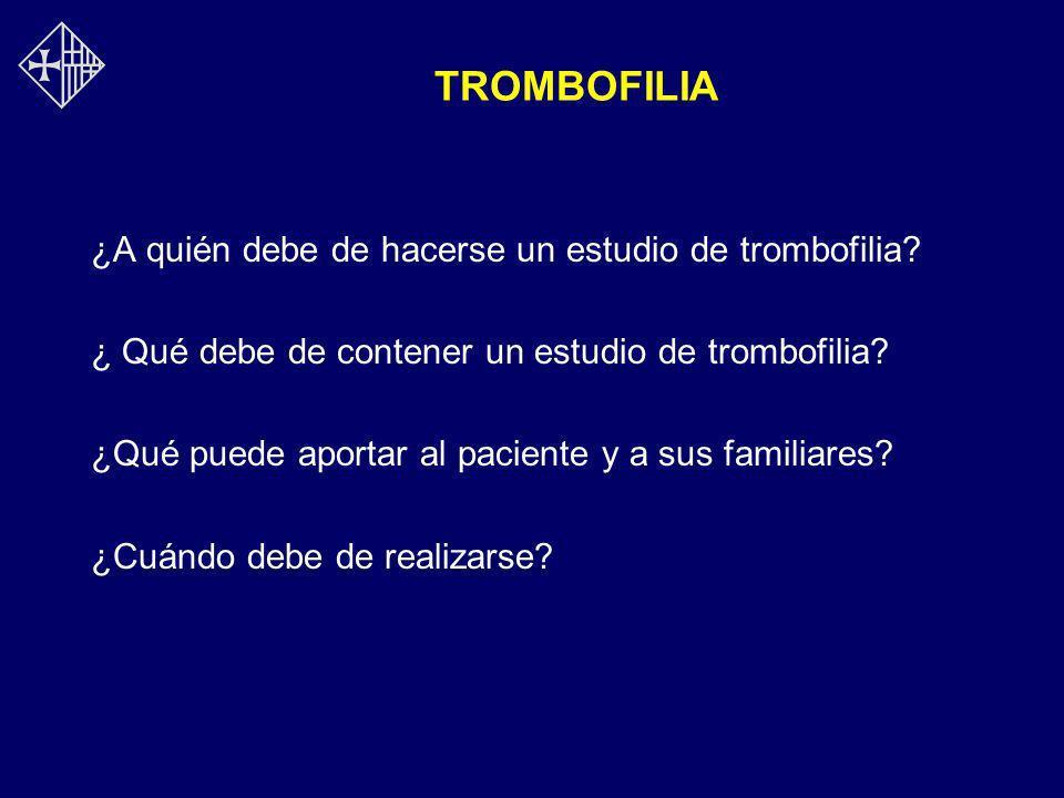 TROMBOFILIA ¿A quién debe de hacerse un estudio de trombofilia? ¿ Qué debe de contener un estudio de trombofilia? ¿Qué puede aportar al paciente y a s