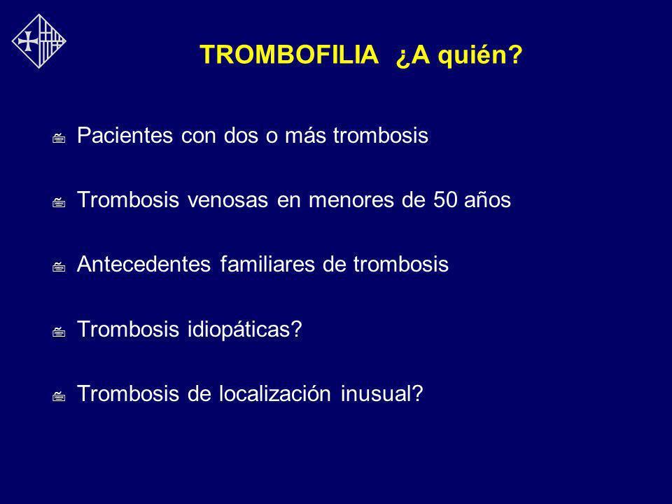 TROMBOFILIA ¿A quién? 7 Pacientes con dos o más trombosis 7 Trombosis venosas en menores de 50 años 7 Antecedentes familiares de trombosis 7 Trombosis