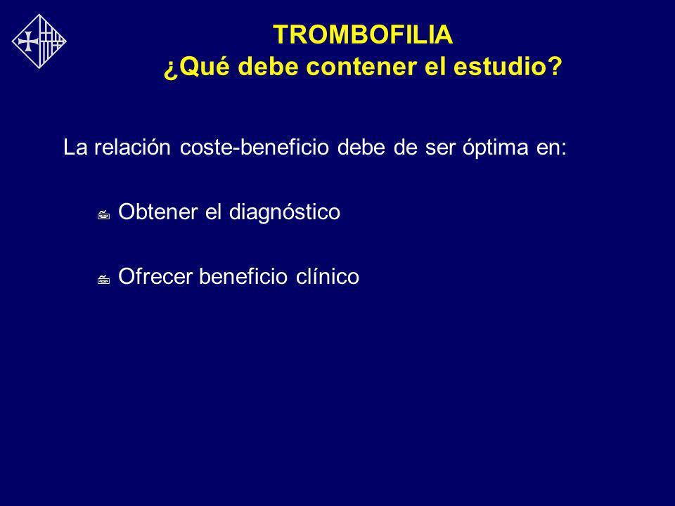 TROMBOFILIA ¿Qué debe contener el estudio? La relación coste-beneficio debe de ser óptima en: 7 Obtener el diagnóstico 7 Ofrecer beneficio clínico
