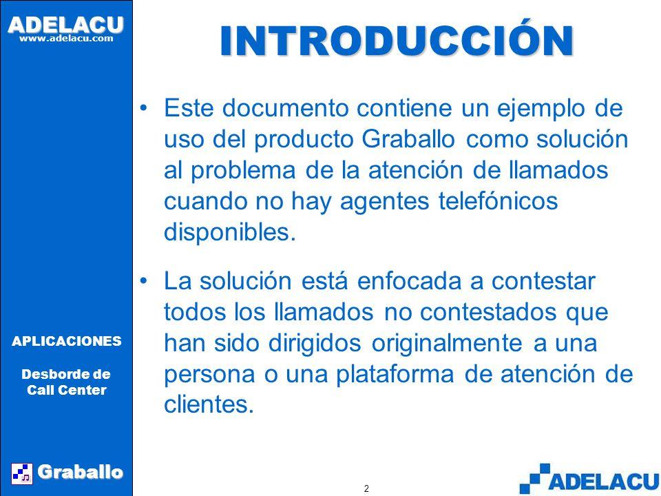 ADELACU www.adelacu.com Graballo APLICACIONES Desborde de Call Center 2INTRODUCCIÓN Este documento contiene un ejemplo de uso del producto Graballo como solución al problema de la atención de llamados cuando no hay agentes telefónicos disponibles.