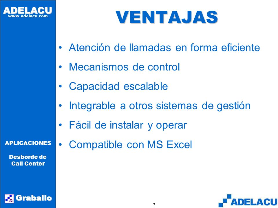 ADELACU www.adelacu.com Graballo APLICACIONES Desborde de Call Center 6GRABALLO El cliente que llama: –Recibe un número de atención (ticket) –Siente q