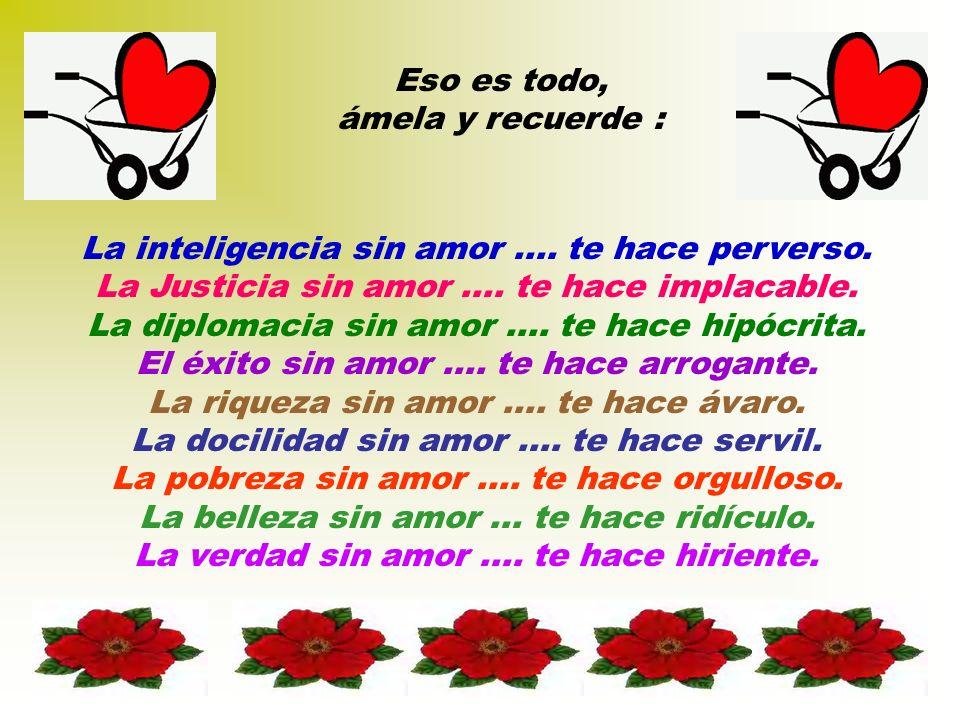 Eso es todo, ámela y recuerde : La inteligencia sin amor.... te hace perverso. La Justicia sin amor.... te hace implacable. La diplomacia sin amor....