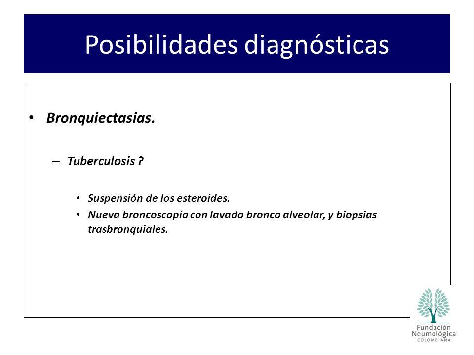 Posibilidades diagnósticas Bronquiectasias. – Tuberculosis ? Suspensión de los esteroides. Nueva broncoscopia con lavado bronco alveolar, y biopsias t