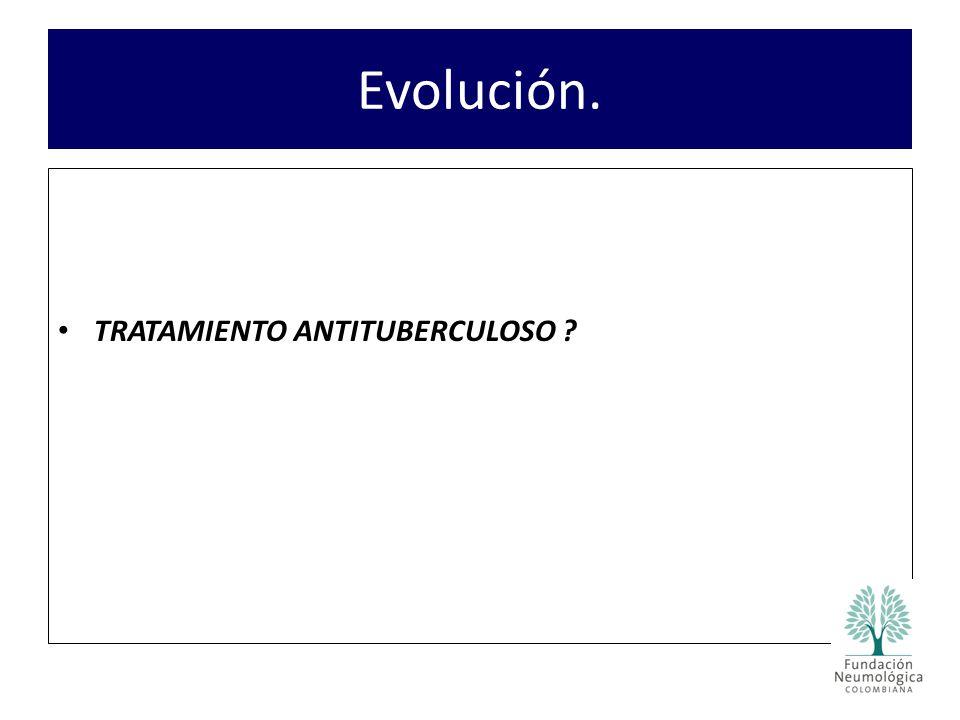 Evolución. TRATAMIENTO ANTITUBERCULOSO ?